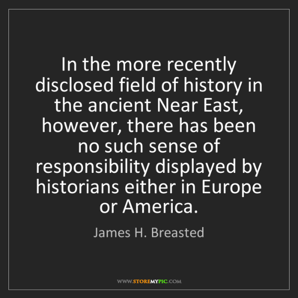 James H. Breasted: In the more recently disclosed field of history in the...