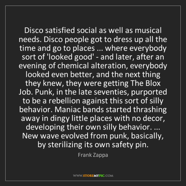 Frank Zappa: Disco satisfied social as well as musical needs. Disco...