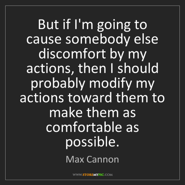 Max Cannon: But if I'm going to cause somebody else discomfort by...