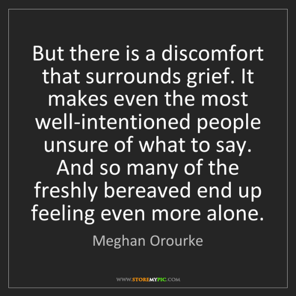 Meghan Orourke: But there is a discomfort that surrounds grief. It makes...