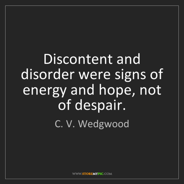 C. V. Wedgwood: Discontent and disorder were signs of energy and hope,...