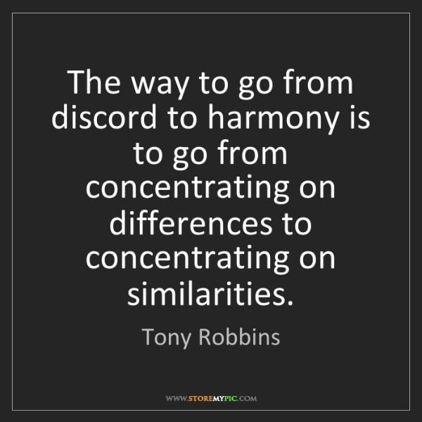 Tony Robbins: The way to go from discord to harmony is to go from concentrating...