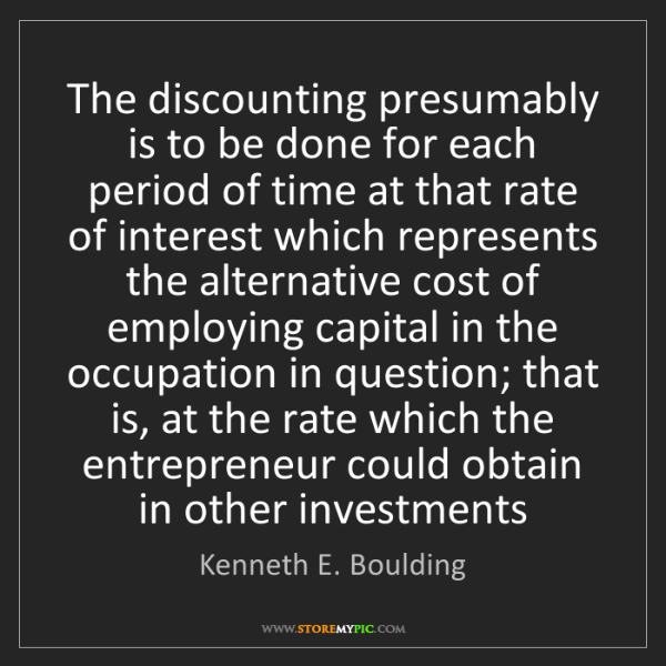 Kenneth E. Boulding: The discounting presumably is to be done for each period...