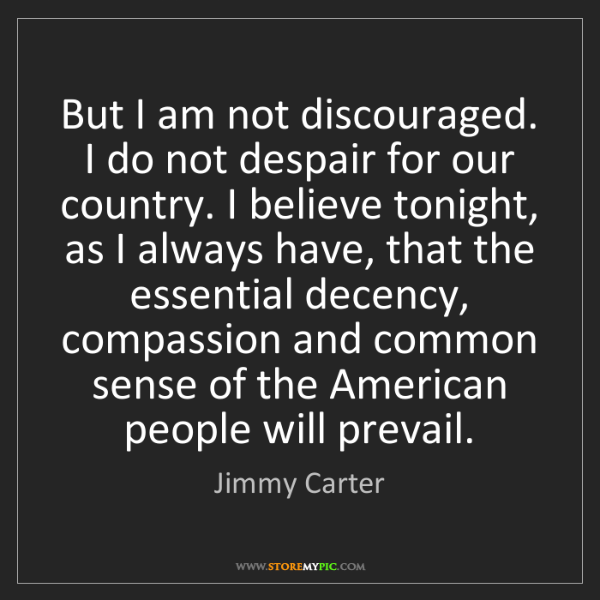 Jimmy Carter: But I am not discouraged. I do not despair for our country....