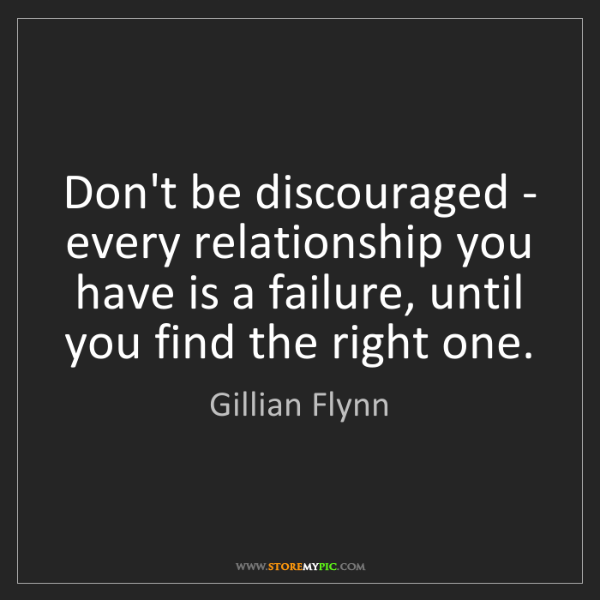 Gillian Flynn: Don't be discouraged - every relationship you have is...