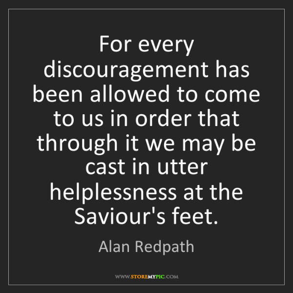 Alan Redpath: For every discouragement has been allowed to come to...