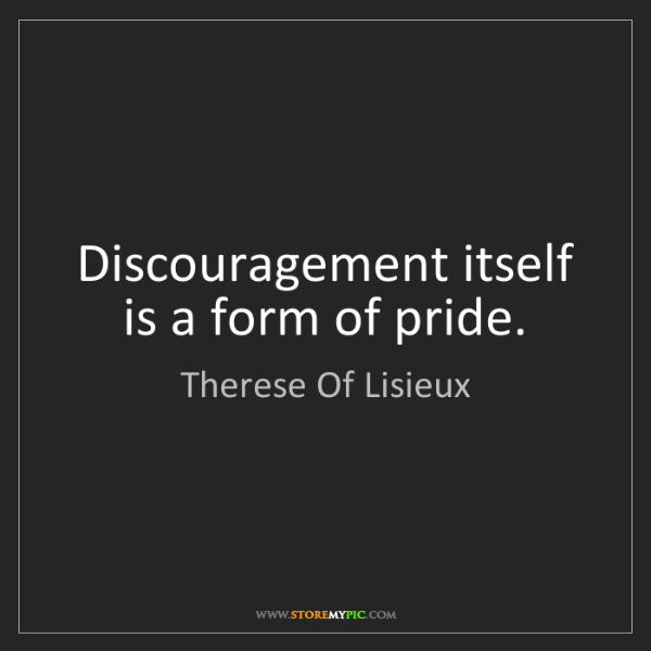 Therese Of Lisieux: Discouragement itself is a form of pride.