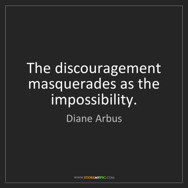 Diane Arbus: The discouragement masquerades as the impossibility.