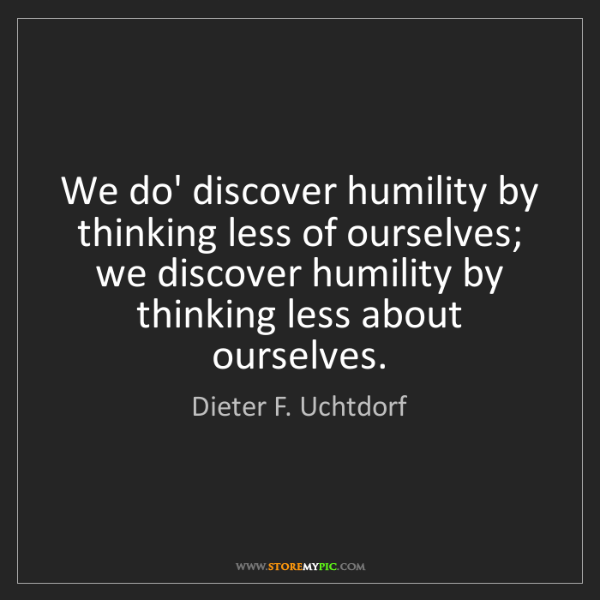 Dieter F. Uchtdorf: We do' discover humility by thinking less of ourselves;...
