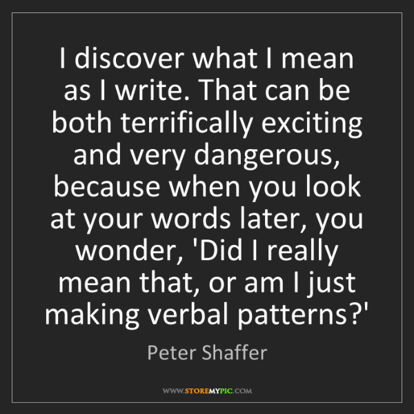 Peter Shaffer: I discover what I mean as I write. That can be both terrifically...