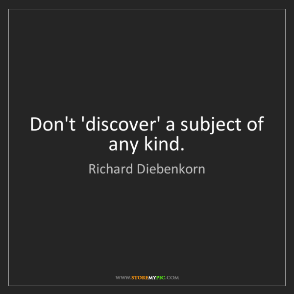 Richard Diebenkorn: Don't 'discover' a subject of any kind.