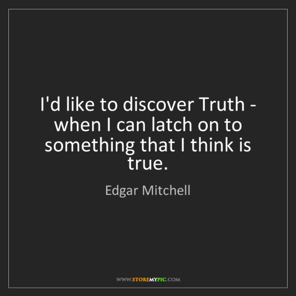 Edgar Mitchell: I'd like to discover Truth - when I can latch on to something...