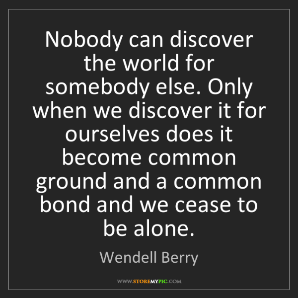 Wendell Berry: Nobody can discover the world for somebody else. Only...