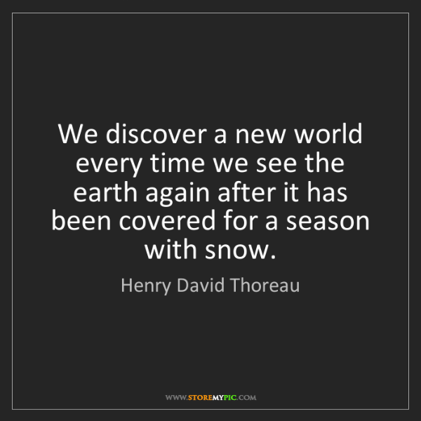 Henry David Thoreau: We discover a new world every time we see the earth again...