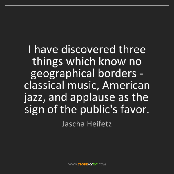 Jascha Heifetz: I have discovered three things which know no geographical...