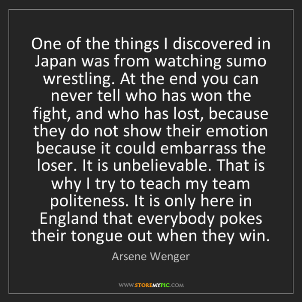 Arsene Wenger: One of the things I discovered in Japan was from watching...