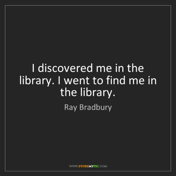 Ray Bradbury: I discovered me in the library. I went to find me in...
