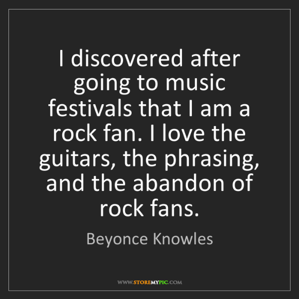 Beyonce Knowles: I discovered after going to music festivals that I am...
