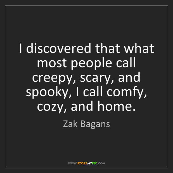 Zak Bagans: I discovered that what most people call creepy, scary,...