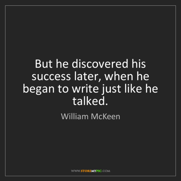 William McKeen: But he discovered his success later, when he began to...