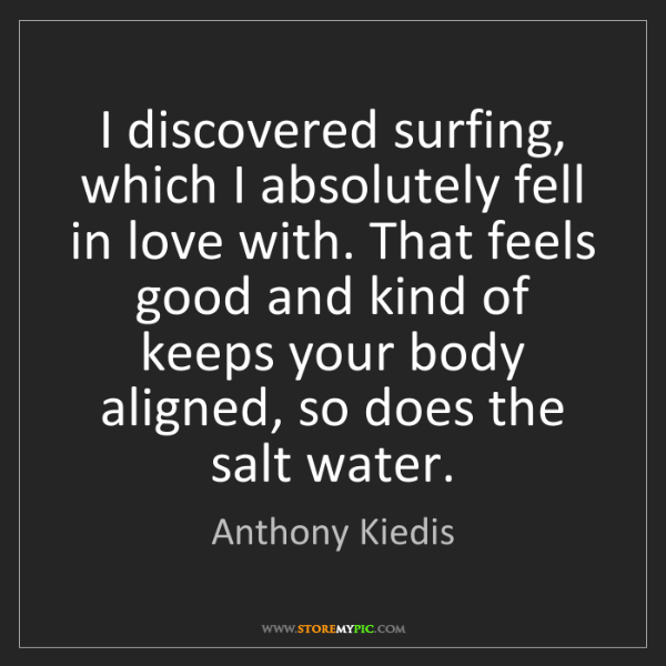 Anthony Kiedis: I discovered surfing, which I absolutely fell in love...