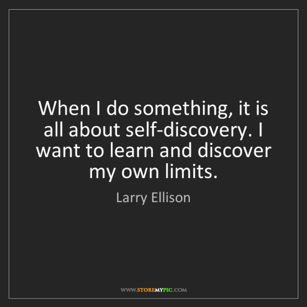 Larry Ellison: When I do something, it is all about self-discovery....