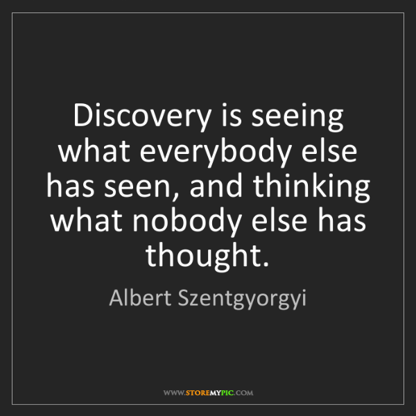 Albert Szentgyorgyi: Discovery is seeing what everybody else has seen, and...