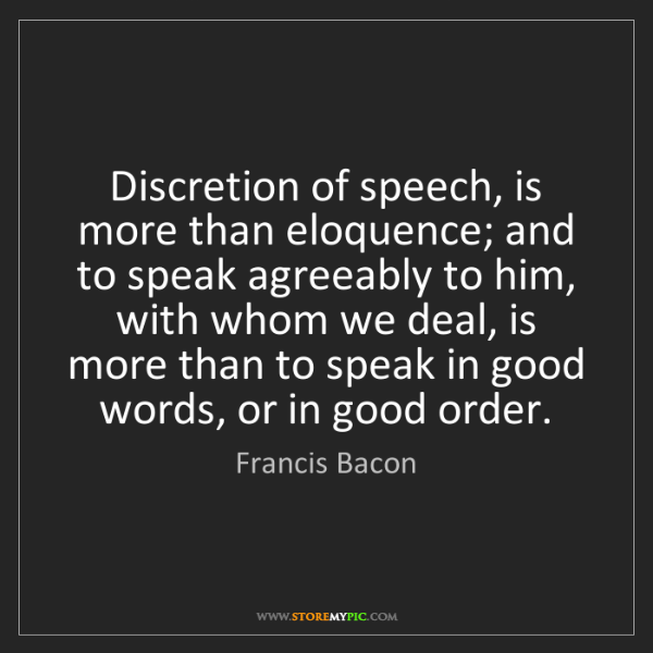 Francis Bacon: Discretion of speech, is more than eloquence; and to...