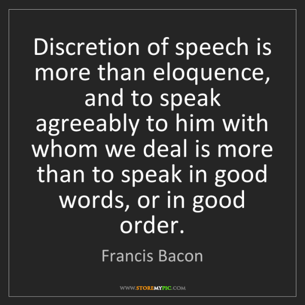 Francis Bacon: Discretion of speech is more than eloquence, and to speak...