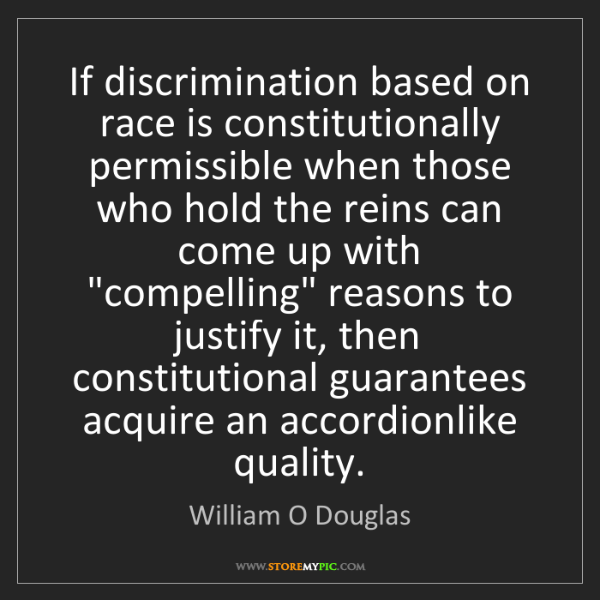 William O Douglas: If discrimination based on race is constitutionally permissible...