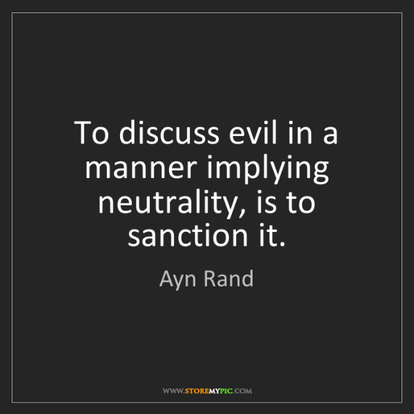 Ayn Rand: To discuss evil in a manner implying neutrality, is to...