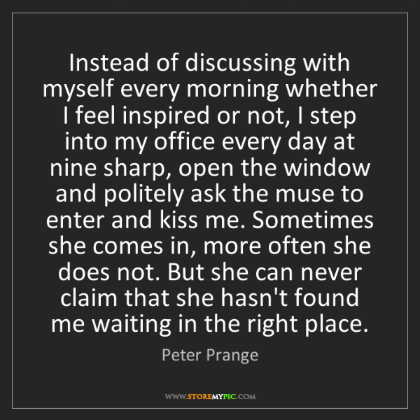 Peter Prange: Instead of discussing with myself every morning whether...
