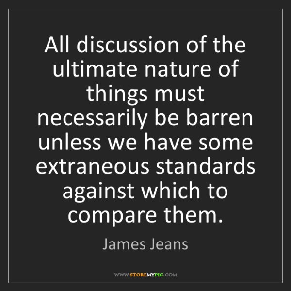 James Jeans: All discussion of the ultimate nature of things must...