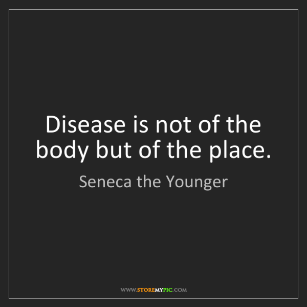 Seneca the Younger: Disease is not of the body but of the place.