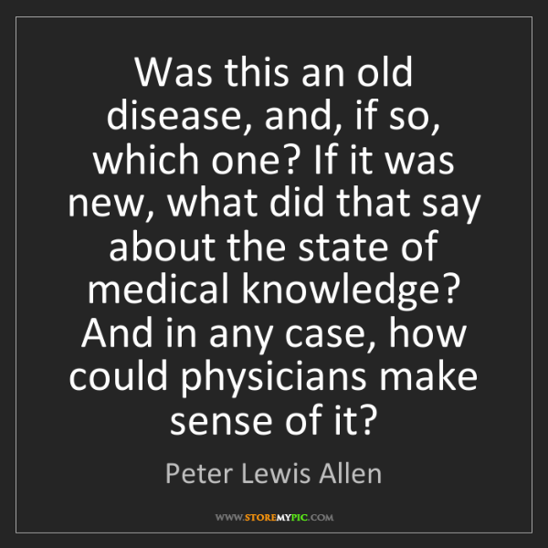 Peter Lewis Allen: Was this an old disease, and, if so, which one? If it...