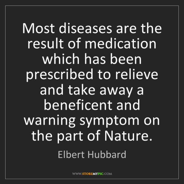 Elbert Hubbard: Most diseases are the result of medication which has...