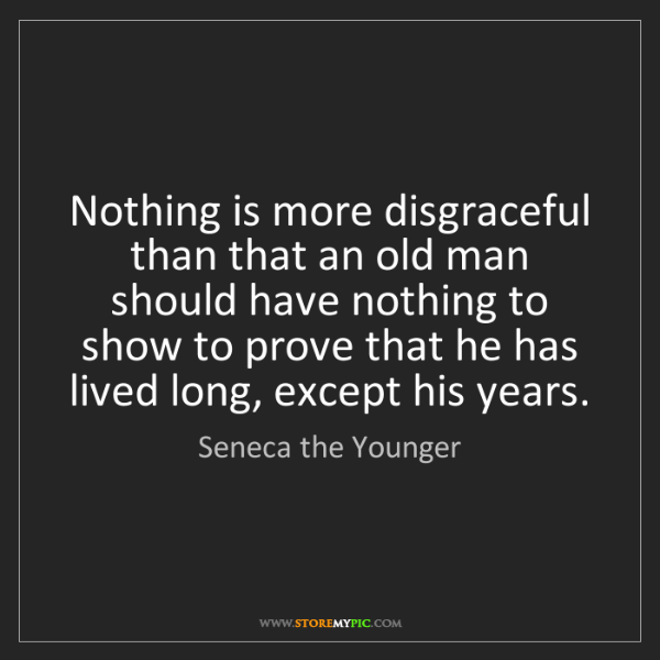 Seneca the Younger: Nothing is more disgraceful than that an old man should...