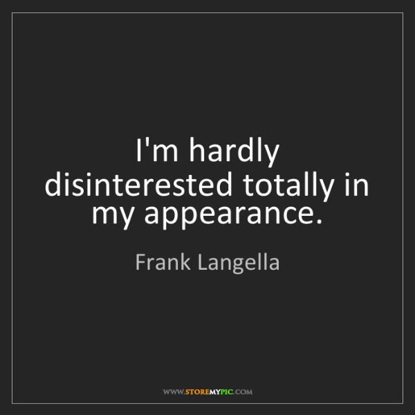 Frank Langella: I'm hardly disinterested totally in my appearance.