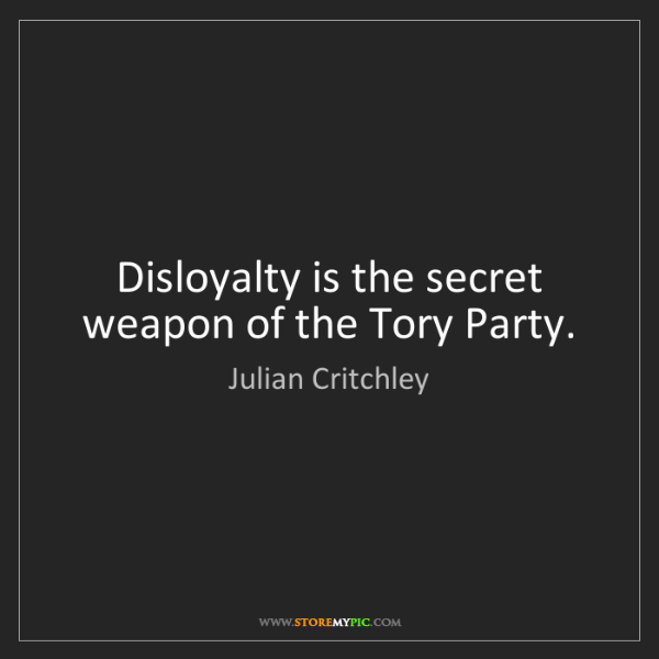 Julian Critchley: Disloyalty is the secret weapon of the Tory Party.