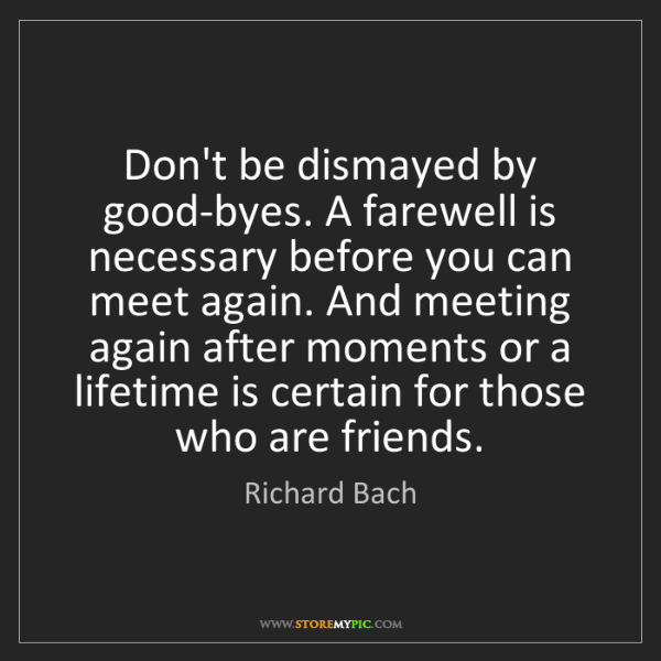 Richard Bach: Don't be dismayed by good-byes. A farewell is necessary...