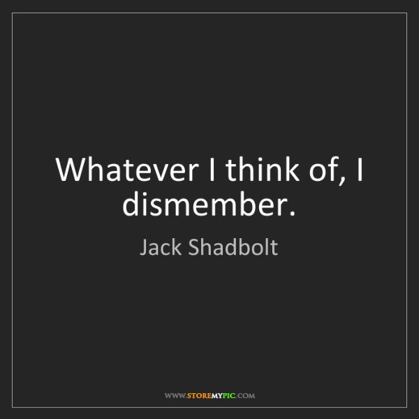 Jack Shadbolt: Whatever I think of, I dismember.