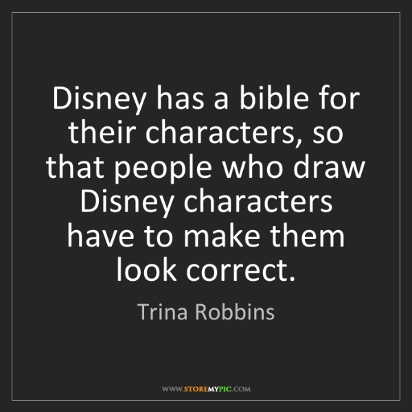 Trina Robbins: Disney has a bible for their characters, so that people...