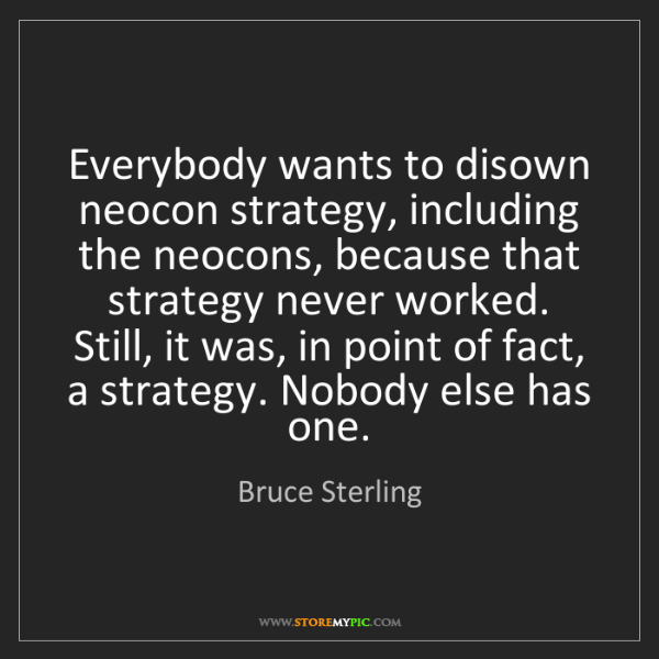 Bruce Sterling: Everybody wants to disown neocon strategy, including...