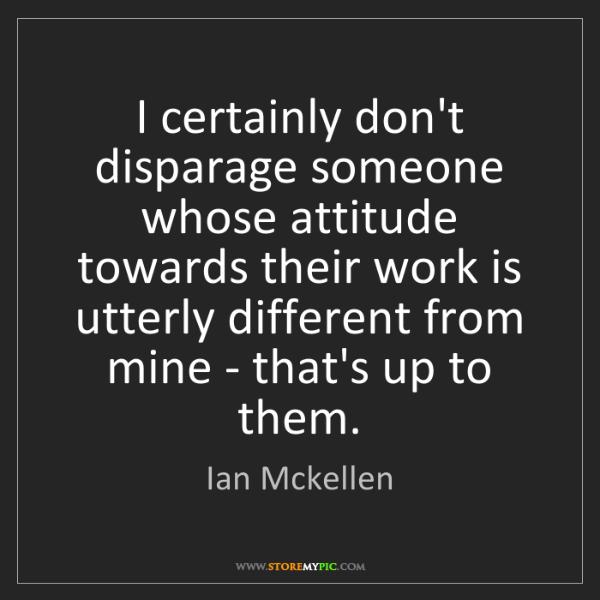Ian Mckellen: I certainly don't disparage someone whose attitude towards...