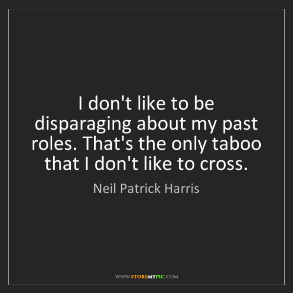 Neil Patrick Harris: I don't like to be disparaging about my past roles. That's...
