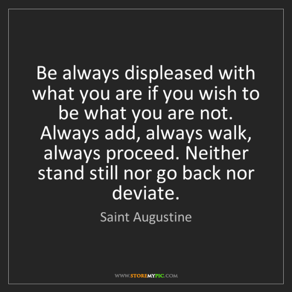 Saint Augustine: Be always displeased with what you are if you wish to...