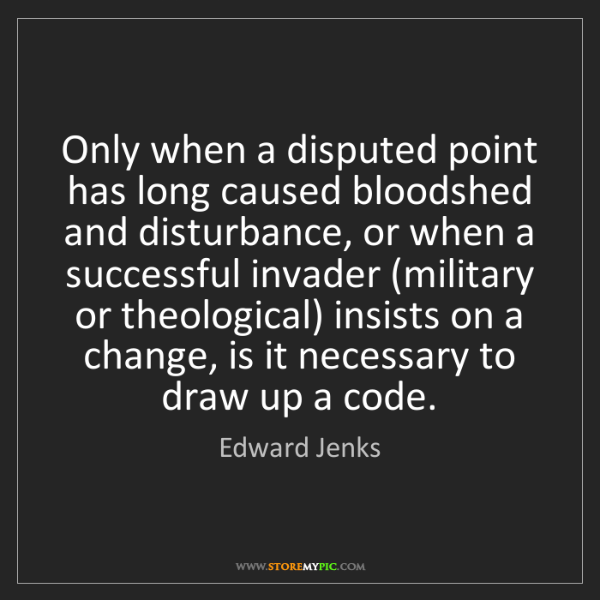 Edward Jenks: Only when a disputed point has long caused bloodshed...