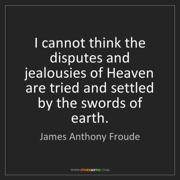 James Anthony Froude: I cannot think the disputes and jealousies of Heaven...