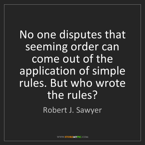 Robert J. Sawyer: No one disputes that seeming order can come out of the...