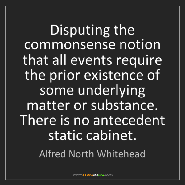 Alfred North Whitehead: Disputing the commonsense notion that all events require...